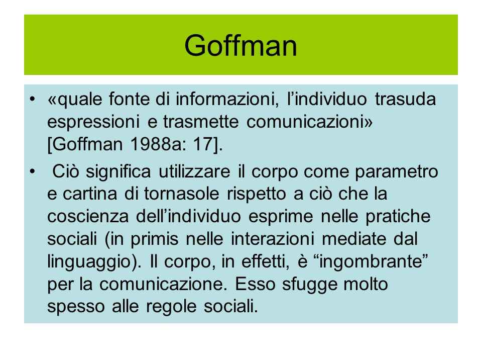 Goffman «quale fonte di informazioni, l'individuo trasuda espressioni e trasmette comunicazioni» [Goffman 1988a: 17].